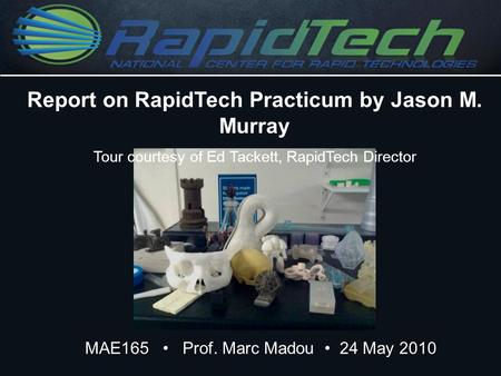 MAE165 Prof. Marc Madou 24 May 2010 Report on RapidTech Practicum by Jason M. Murray Tour courtesy of Ed Tackett, RapidTech Director.