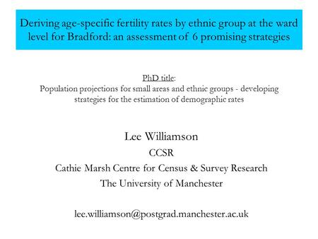 PhD title: Population projections for small areas and ethnic groups - developing strategies for the estimation of demographic rates Lee Williamson CCSR.