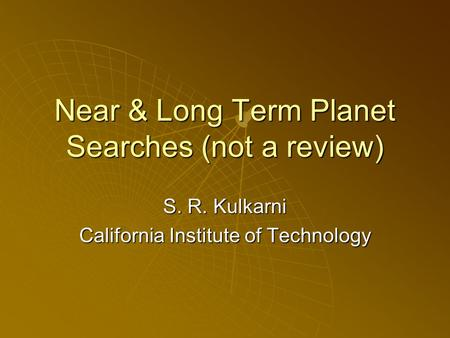 Near & Long Term Planet Searches (not a review) S. R. Kulkarni California Institute of Technology.