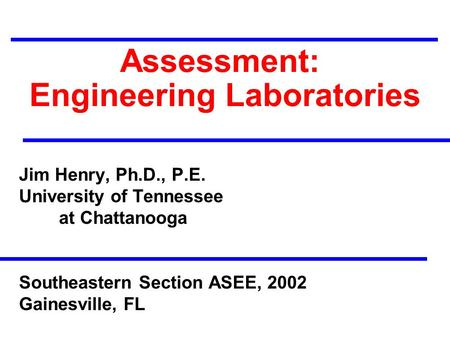 Assessment: Engineering Laboratories Jim Henry, Ph.D., P.E. University of Tennessee at Chattanooga Southeastern Section ASEE, 2002 Gainesville, FL.