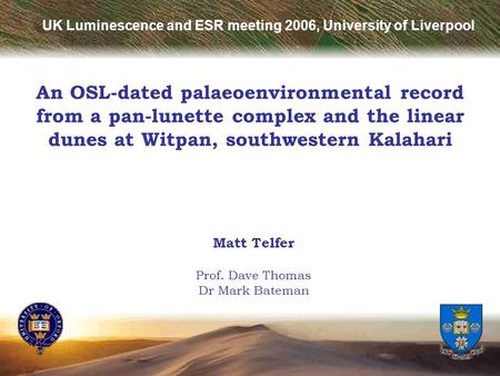 An OSL-dated palaeoenvironmental record from a pan-lunette complex and the linear dunes at Witpan, southwestern Kalahari Matt Telfer Prof. Dave Thomas.