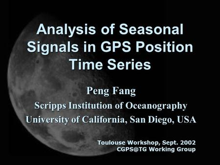 Analysis of Seasonal Signals in GPS Position Time Series Peng Fang Scripps Institution of Oceanography University of California, San Diego, USA Toulouse.