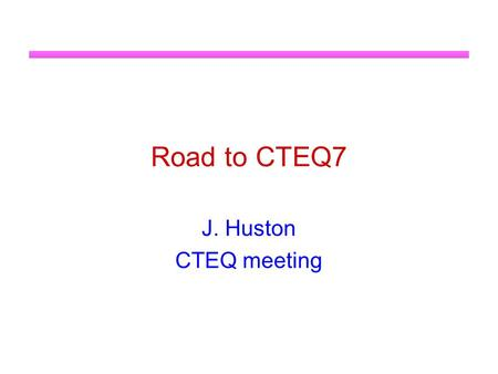 Road to CTEQ7 J. Huston CTEQ meeting. Roadmap CTEQ6 was published in 2002, followed by CTEQ6.1 in 2003 Pavel has given you a review of CTEQ6.6 which will.