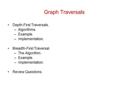 Graph Traversals Depth-First Traversals. –Algorithms. –Example. –Implementation. Breadth-First Traversal. –The Algorithm. –Example. –Implementation. Review.