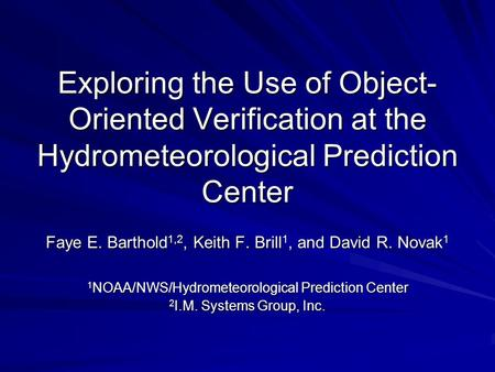 Exploring the Use of Object- Oriented Verification at the Hydrometeorological Prediction Center Faye E. Barthold 1,2, Keith F. Brill 1, and David R. Novak.