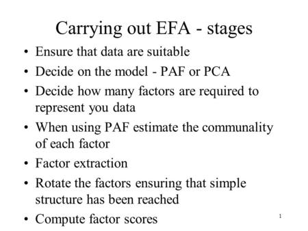1 Carrying out EFA - stages Ensure that data are suitable Decide on the model - PAF or PCA Decide how many factors are required to represent you data When.