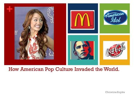 + How American Pop Culture Invaded the World. Christina Kopka.