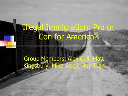 Illegal Immigration: Pro or Con for America? Group Members: Alex Cull, Matt Kingsbury, Mike Sorgi, Huy Tran.