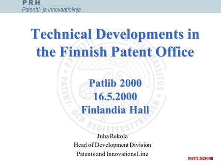 Technical Developments in the Finnish Patent Office Patlib 2000 16.5.2000 Finlandia Hall Juha Rekola Head of Development Division Patents and Innovations.