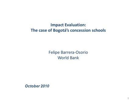 Impact Evaluation: The case of Bogotá's concession schools Felipe Barrera-Osorio World Bank 1 October 2010.