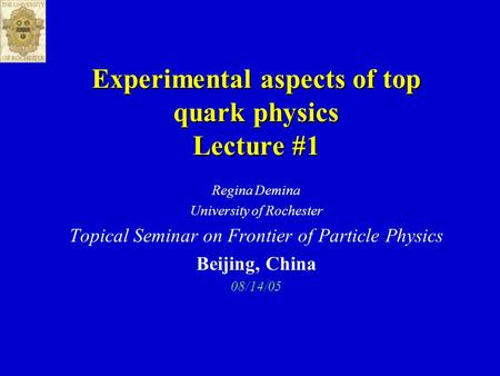 Experimental aspects of top quark physics Lecture #1 Regina Demina University of Rochester Topical Seminar on Frontier of Particle Physics Beijing, China.