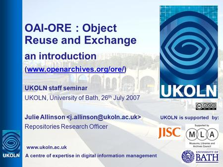 UKOLN is supported by: OAI-ORE : Object Reuse and Exchange an introduction (www.openarchives.org/ore/)www.openarchives.org/ore/ UKOLN staff seminar UKOLN,