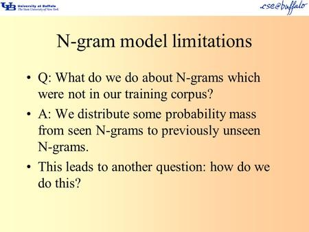 N-gram model limitations Q: What do we do about N-grams which were not in our training corpus? A: We distribute some probability mass from seen N-grams.