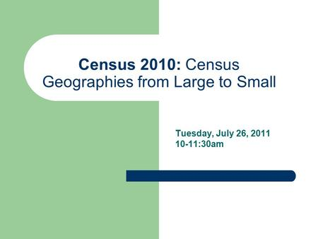Census 2010: Census Geographies from Large to Small Tuesday, July 26, 2011 10-11:30am.