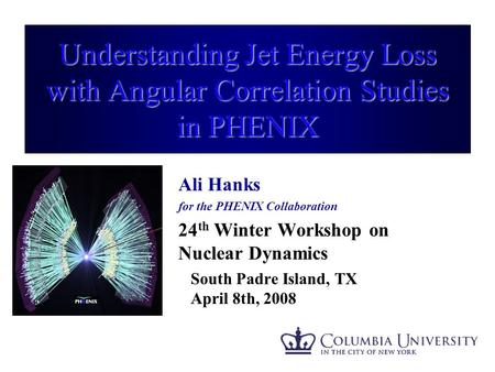 Understanding Jet Energy Loss with Angular Correlation Studies in PHENIX Ali Hanks for the PHENIX Collaboration 24 th Winter Workshop on Nuclear Dynamics.