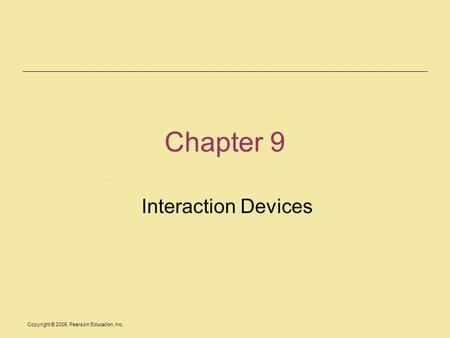 Copyright © 2005, Pearson Education, Inc. Chapter 9 Interaction Devices.