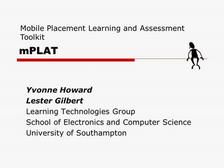 MPLAT Yvonne Howard Lester Gilbert Learning Technologies Group School of Electronics and Computer Science University of Southampton Mobile Placement Learning.