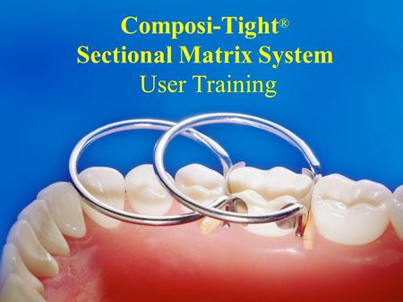 Composi-Tight ® Sectional Matrix System User Training.