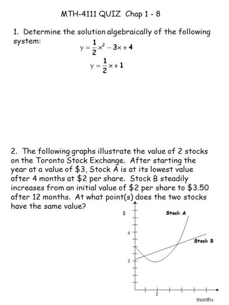 MTH-4111 QUIZ Chap 1 - 8 1. Determine the solution algebraically of the following system: 2. The following graphs illustrate the value of 2 stocks on the.