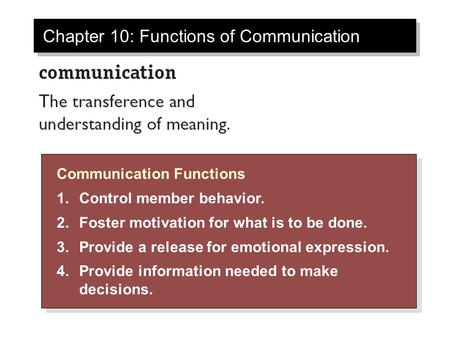 Chapter 10: Functions of Communication Communication Functions 1.Control member behavior. 2.Foster motivation for what is to be done. 3.Provide a release.