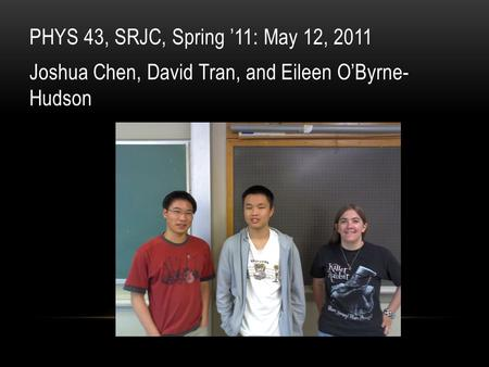 PHYS 43, SRJC, Spring '11: May 12, 2011 Joshua Chen, David Tran, and Eileen O'Byrne- Hudson.