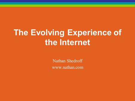 The Evolving Experience of the Internet Nathan Shedroff www.nathan.com.