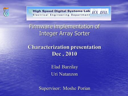 Firmware implementation of Integer Array Sorter Characterization presentation Dec, 2010 Elad Barzilay Uri Natanzon Supervisor: Moshe Porian.