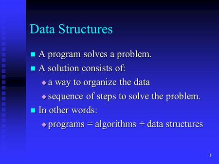 1 Data Structures A program solves a problem. A program solves a problem. A solution consists of: A solution consists of:  a way to organize the data.