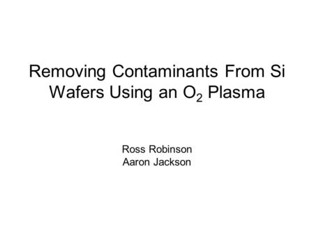 Removing Contaminants From Si Wafers Using an O 2 Plasma Ross Robinson Aaron Jackson.