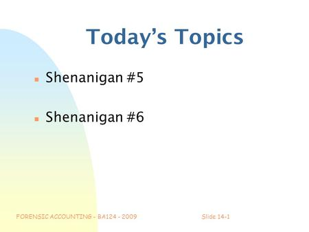 FORENSIC ACCOUNTING - BA124 - 2009Slide 14-1 Today's Topics n Shenanigan #5 n Shenanigan #6.