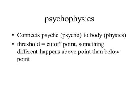 Psychophysics Connects psyche (psycho) to body (physics) threshold = cutoff point, something different happens above point than below point.