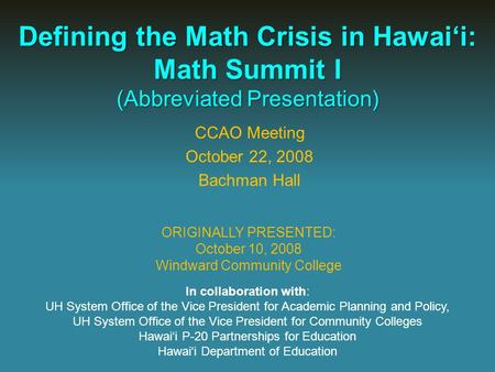 Defining the Math Crisis in Hawai'i: Math Summit I (Abbreviated Presentation) ORIGINALLY PRESENTED: October 10, 2008 Windward Community College In collaboration.