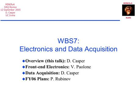 MINER A NuMI MINER A DAQ Review 12 September 2005 D. Casper UC Irvine WBS7: Electronics and Data Acquisition  Overview (this talk): D. Casper  Front-end.