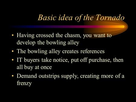 Basic idea of the Tornado Having crossed the chasm, you want to develop the bowling alley The bowling alley creates references IT buyers take notice, put.