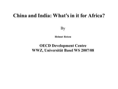 China and <strong>India</strong>: What's <strong>in</strong> it for Africa? By Helmut Reisen OECD Development Centre WWZ, Universität Basel WS 2007/08.