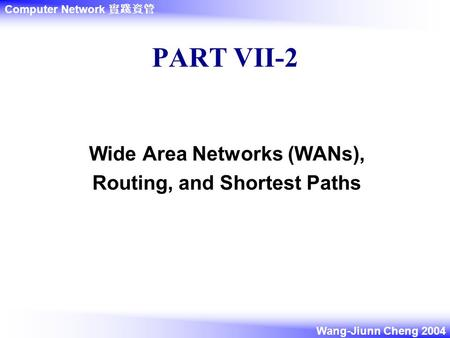 Computer Network 實踐資管 Wang-Jiunn Cheng 2004 PART VII-2 Wide Area Networks (WANs), Routing, and Shortest Paths.