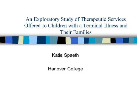 An Exploratory Study of Therapeutic Services Offered to Children with a Terminal Illness and Their Families Katie Spaeth Hanover College.
