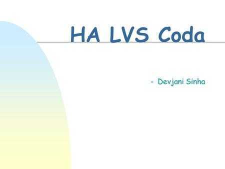 HA LVS Coda - Devjani Sinha. High Availability-HA n critical commercial applications move on the Internet n An elegant highly available system may have.