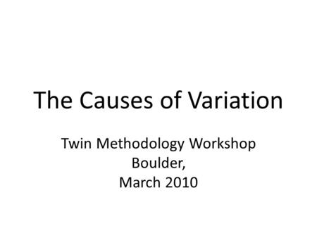 The Causes of Variation Twin Methodology Workshop Boulder, March 2010.