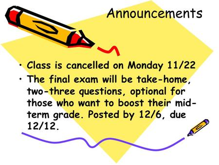 Announcements Class is cancelled on Monday 11/22 The final exam will be take-home, two-three questions, optional for those who want to boost their mid-