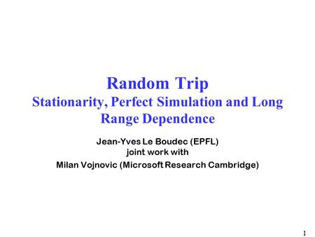 1 Random Trip Stationarity, Perfect Simulation and Long Range Dependence Jean-Yves Le Boudec (EPFL) joint work with Milan Vojnovic (Microsoft Research.
