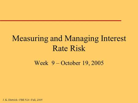 J. K. Dietrich - FBE 524 - Fall, 2005 Measuring and Managing Interest Rate Risk Week 9 – October 19, 2005.
