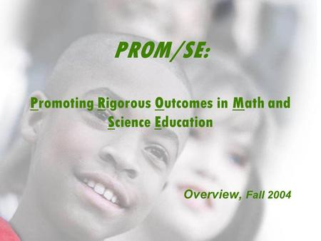 © 2004 Michigan State University PROM/SE: Promoting Rigorous Outcomes in Math and Science Education Overview, Fall 2004.