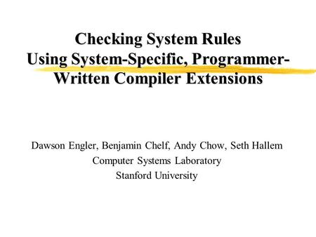 Checking System Rules Using System-Specific, Programmer- Written Compiler Extensions Dawson Engler, Benjamin Chelf, Andy Chow, Seth Hallem Computer Systems.