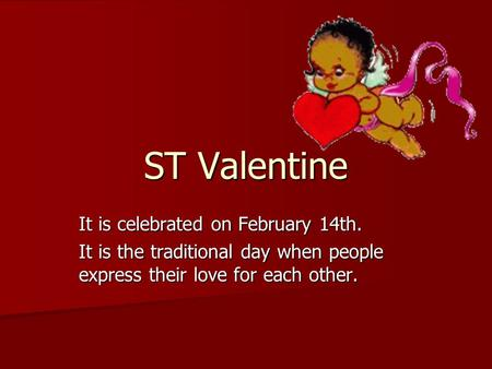 ST Valentine It is celebrated on February 14th. It is the traditional day when people express their love for each other.