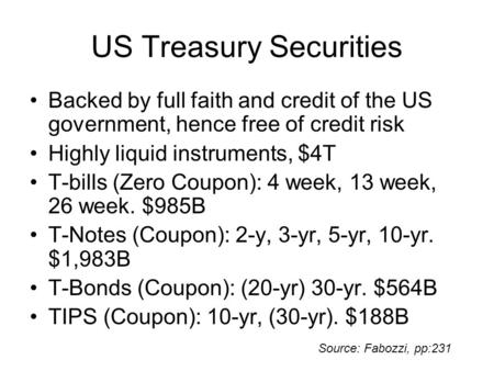 US Treasury Securities Backed by full faith and credit of the US government, hence free of credit risk Highly liquid instruments, $4T T-bills (Zero Coupon):