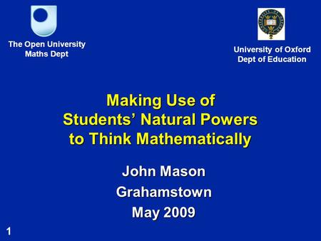 1 Making Use of Students' Natural Powers to Think Mathematically John Mason Grahamstown May 2009 The Open University Maths Dept University of Oxford Dept.