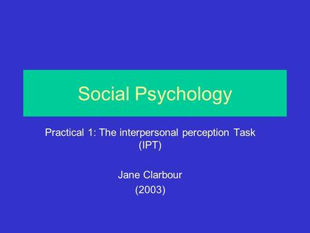 Social Psychology Practical 1: The interpersonal perception Task (IPT) Jane Clarbour (2003)
