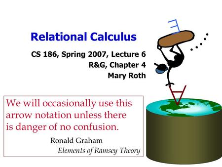 Relational Calculus CS 186, Spring 2007, Lecture 6 R&G, Chapter 4 Mary Roth   We will occasionally use this arrow notation unless there is danger of.