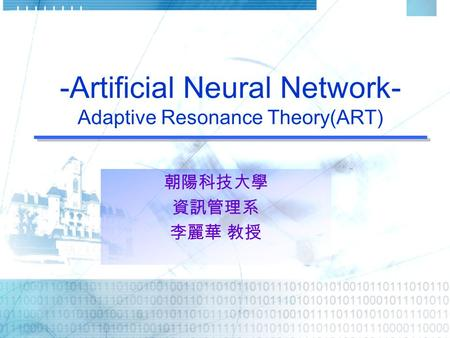 -Artificial Neural Network- Adaptive Resonance Theory(ART) 朝陽科技大學 資訊管理系 李麗華 教授.